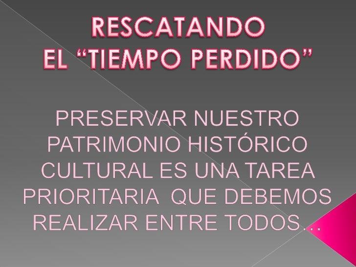 """RESCATANDO<br />EL """"TIEMPO PERDIDO""""<br />PRESERVAR NUESTRO PATRIMONIO HISTÓRICO CULTURAL ES UNA TAREA PRIORITARIA  QUE DEB..."""