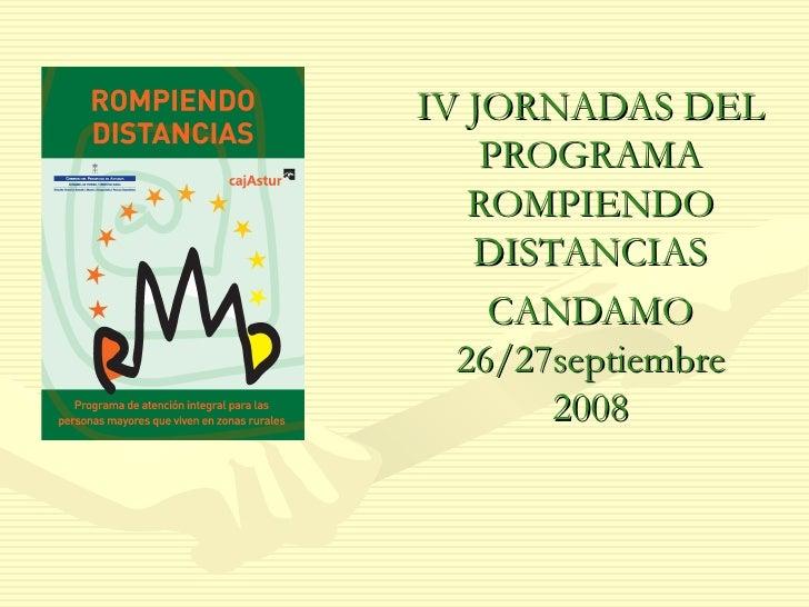 <ul><ul><li>IV JORNADAS DEL PROGRAMA ROMPIENDO DISTANCIAS </li></ul></ul><ul><ul><li>CANDAMO 26/27septiembre 2008 </li></u...