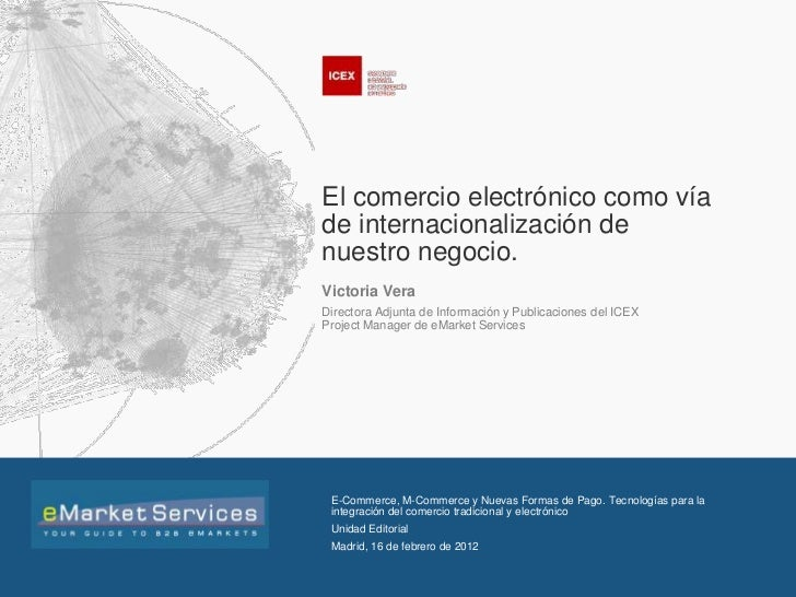 El comercio electrónico como víade internacionalización denuestro negocio.Victoria VeraDirectora Adjunta de Información y ...
