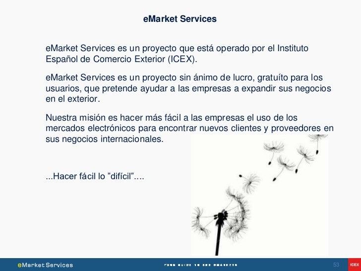 eMarket ServiceseMarket Services es un proyecto que está operado por el InstitutoEspañol de Comercio Exterior (ICEX).eMark...