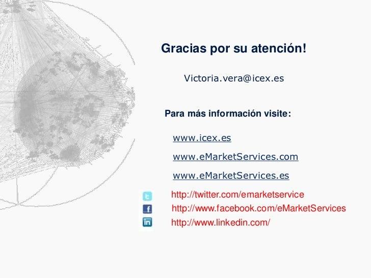 Gracias por su atención!    Victoria.vera@icex.esPara más información visite: www.icex.es www.eMarketServices.com www.eMar...