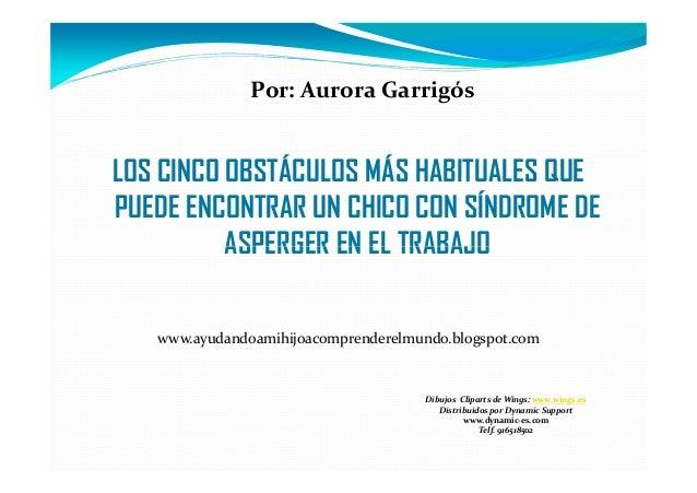 Por: Aurora GarrigósLOS CINCO OBSTÁCULOS MÁS HABITUALES QUEPUEDE ENCONTRAR UN CHICO CON SÍNDROME DEASPERGER EN EL TRABAJOw...