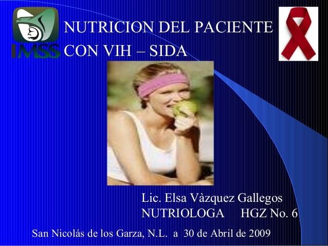 NUTRICION DEL PACIENTE CON VIH – SIDA  Lic. Elsa Vàzquez Gallegos NUTRIOLOGA HGZ No. 6 San Nicolás de los Garza, N.L. a 30...