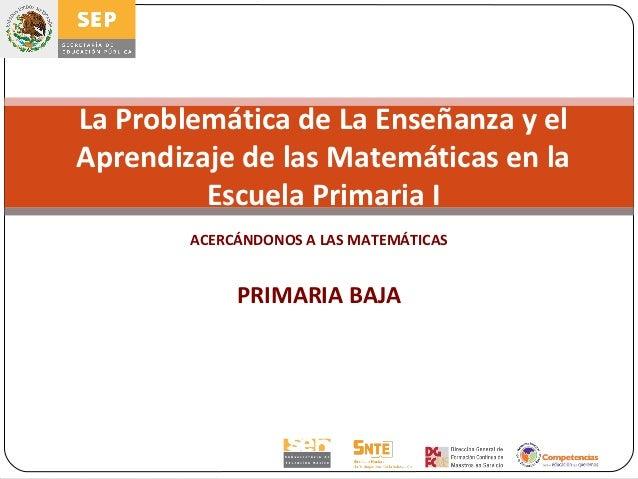 La Problemática de La Enseñanza y elAprendizaje de las Matemáticas en la         Escuela Primaria I        ACERCÁNDONOS A ...