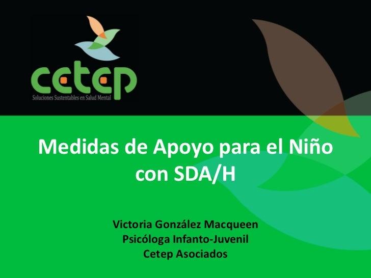 Medidas de Apoyo para el Niño         con SDA/H       Victoria González Macqueen         Psicóloga Infanto-Juvenil        ...