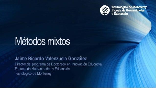 Métodosmixtos Jaime Ricardo Valenzuela González Director del programa de Doctorado en Innovación Educativa Escuela de Huma...