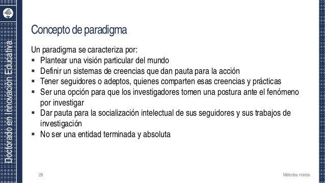 DoctoradoenInnovaciónEducativa Conceptodeparadigma Un paradigma se caracteriza por:  Plantear una visión particular del m...
