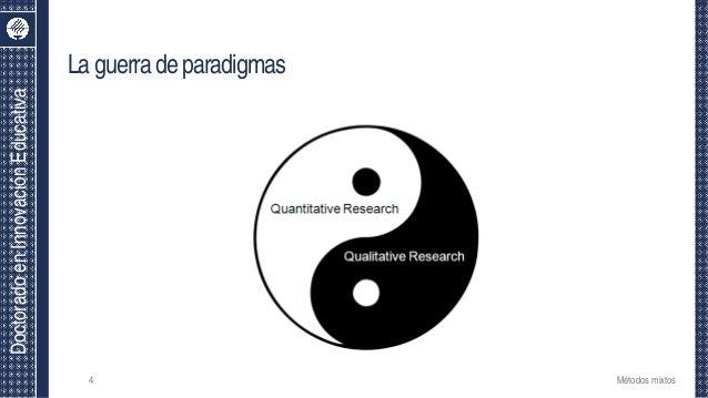 DoctoradoenInnovaciónEducativa Laguerradeparadigmas Métodos mixtos4