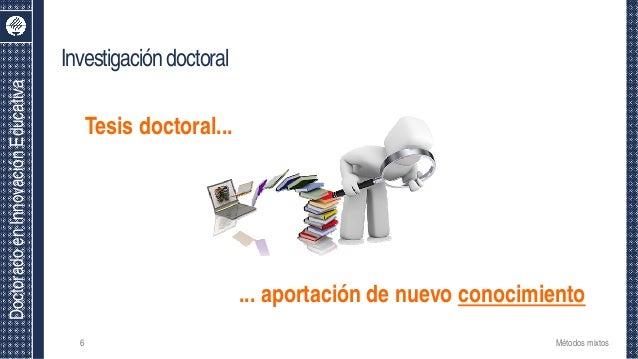 DoctoradoenInnovaciónEducativa Investigacióndoctoral Métodos mixtos6 Tesis doctoral... ... aportación de nuevo conocimiento