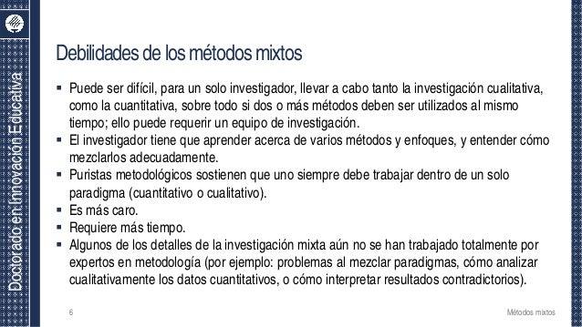 DoctoradoenInnovaciónEducativa Debilidadesdelosmétodosmixtos 68 Métodos mixtos  Puede ser difícil, para un solo investiga...