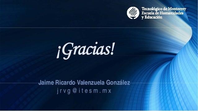 ¡Gracias! Jaime Ricardo Valenzuela González j r v g @ i t e s m . m x