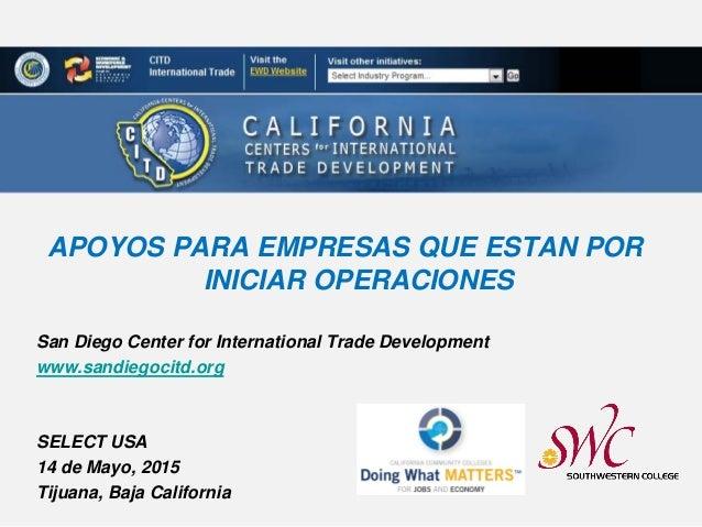San Diego Center for International Trade Development www.sandiegocitd.org SELECT USA 14 de Mayo, 2015 Tijuana, Baja Califo...