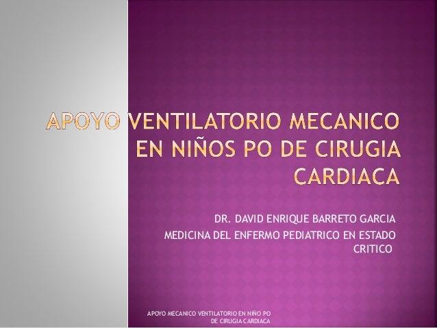 DR. DAVID ENRIQUE BARRETO GARCIA MEDICINA DEL ENFERMO PEDIATRICO EN ESTADO CRITICO APOYO MECANICO VENTILATORIO EN NIÑO PO ...