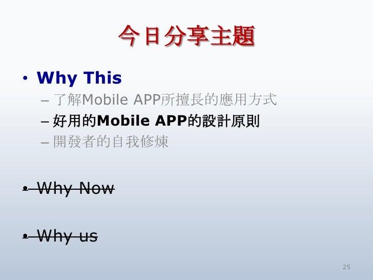 今日分享主題<br />Why This<br />了解Mobile APP所擅長的應用方式<br />好用的Mobile APP的設計原則<br />開發者的自我修煉<br />Why Now<br />Why us<br />25<br />