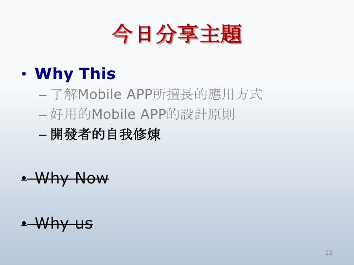 今日分享主題<br />Why This<br />了解Mobile APP所擅長的應用方式<br />好用的Mobile APP的設計原則<br />開發者的自我修煉<br />Why Now<br />Why us<br />32<br />