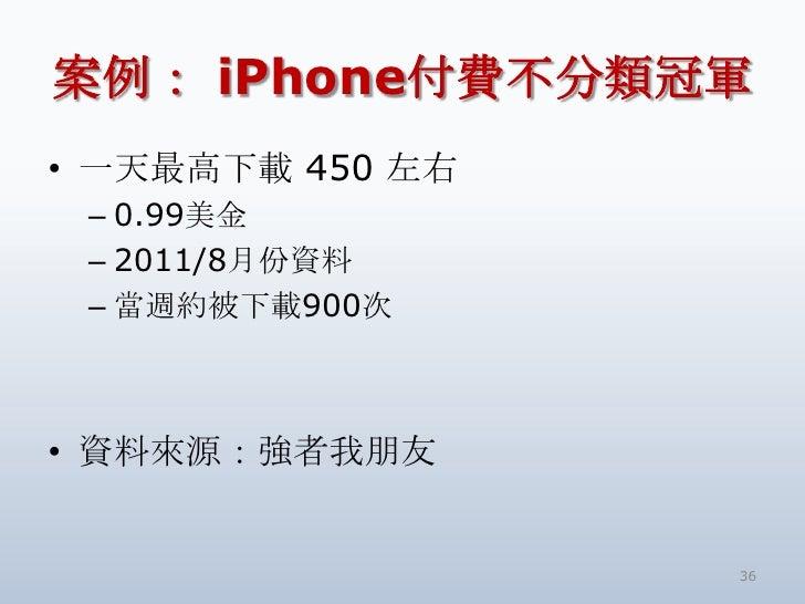 案例: iPhone付費不分類冠軍<br />一天最高下載 450 左右<br />0.99美金<br />2011/8月份資料<br />當週約被下載900次<br />資料來源:強者我朋友<br />36<br />