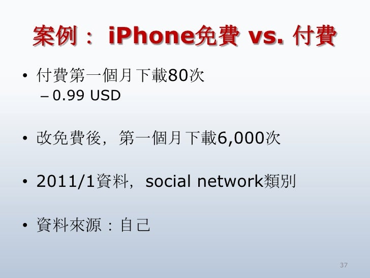 案例: iPhone免費 vs. 付費<br />付費第一個月下載80次<br />0.99 USD<br />改免費後,第一個月下載6,000次<br />2011/1資料,social network類別<br />資料來源:自己<br /...