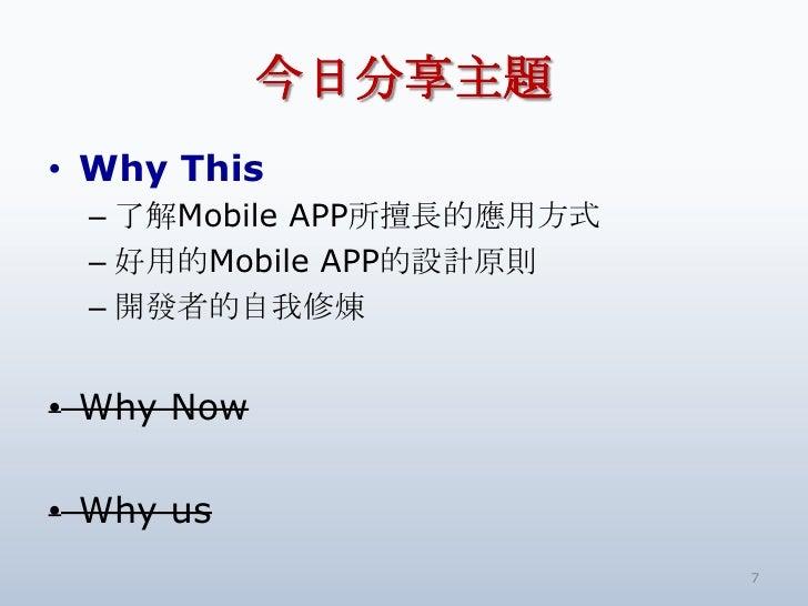 今日分享主題<br />Why This<br />了解Mobile APP所擅長的應用方式<br />好用的Mobile APP的設計原則<br />開發者的自我修煉<br />Why Now<br />Why us<br />7<br />