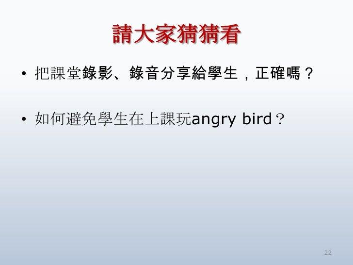 請大家猜猜看• 把課堂錄影、錄音分享給學生,正確嗎?• 如何避免學生在上課玩angry bird?                          22