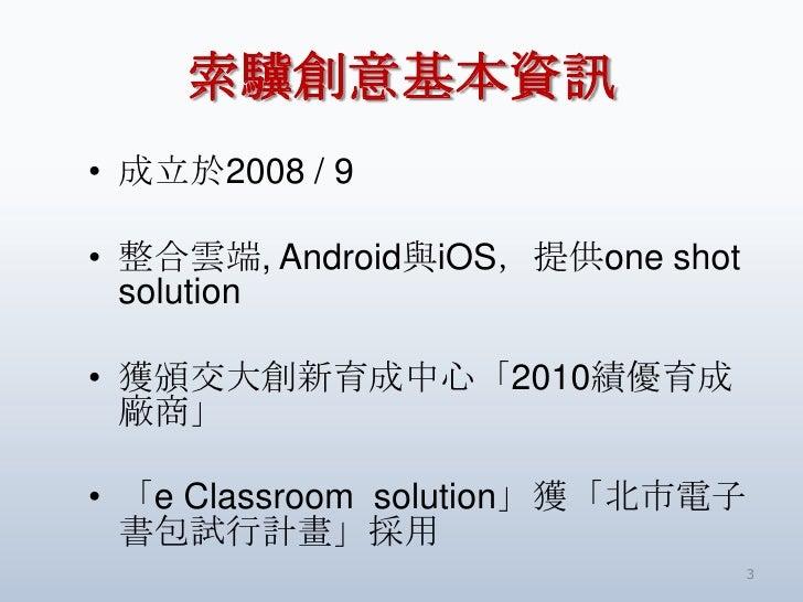 索驥創意基本資訊• 成立於2008 / 9• 整合雲端, Android與iOS,提供one shot  solution• 獲頒交大創新育成中心「2010績優育成  廠商」• 「e Classroom solution」獲「北市電子  書包試...