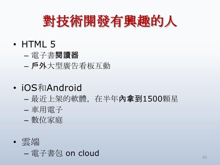 對技術開發有興趣的人• HTML 5  – 電子書閱讀器  – 戶外大型廣告看板互動• iOS和Android  – 最近上架的軟體,在半年內拿到1500顆星  – 車用電子  – 數位家庭• 雲端  – 電子書包 on cloud      ...