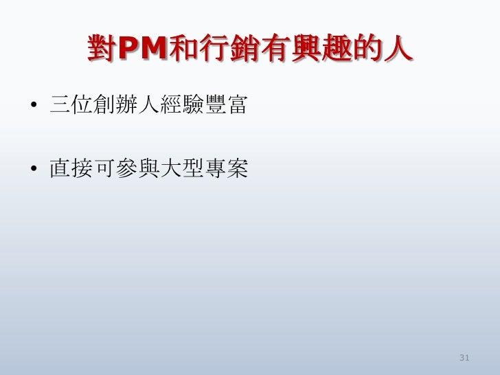 對PM和行銷有興趣的人• 三位創辦人經驗豐富• 直接可參與大型專案                31