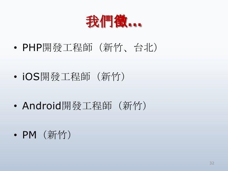 我們徵…• PHP開發工程師(新竹、台北)• iOS開發工程師(新竹)• Android開發工程師(新竹)• PM(新竹)                     32