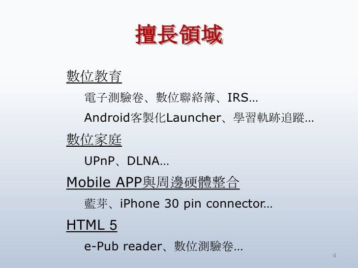 擅長領域數位教育  電子測驗卷、數位聯絡簿、IRS…  Android客製化Launcher、學習軌跡追蹤…數位家庭  UPnP、DLNA…Mobile APP與周邊硬體整合  藍芽、iPhone 30 pin connector…HTML 5...