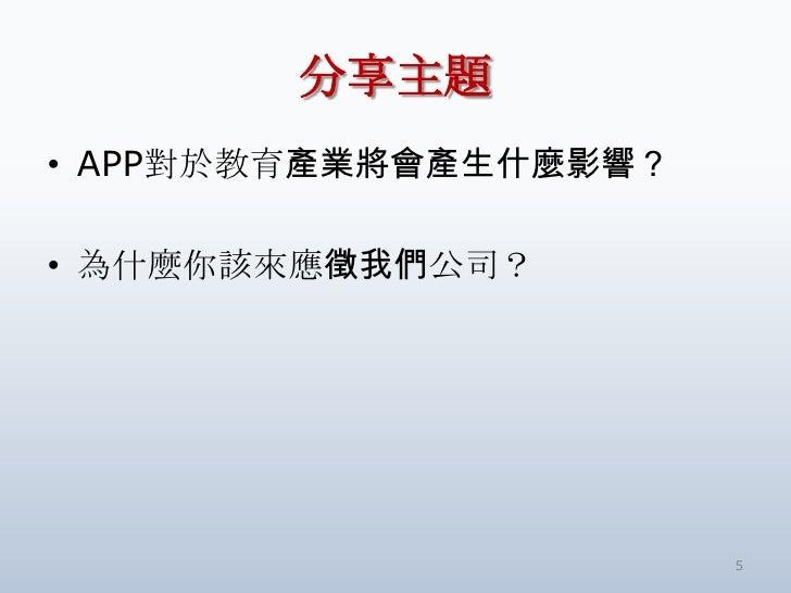 分享主題• APP對於教育產業將會產生什麼影響?• 為什麼你該來應徵我們公司?                       5