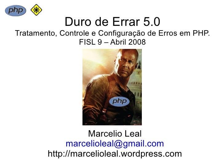 Duro de Errar 5.0 Tratamento, Controle e Configuração de Erros em PHP.                  FISL 9 – Abril 2008               ...