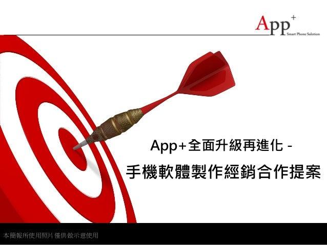 App+全面升級再進化-                  手機軟體製作經銷合作提案本簡報所使用照片僅供做示意使用