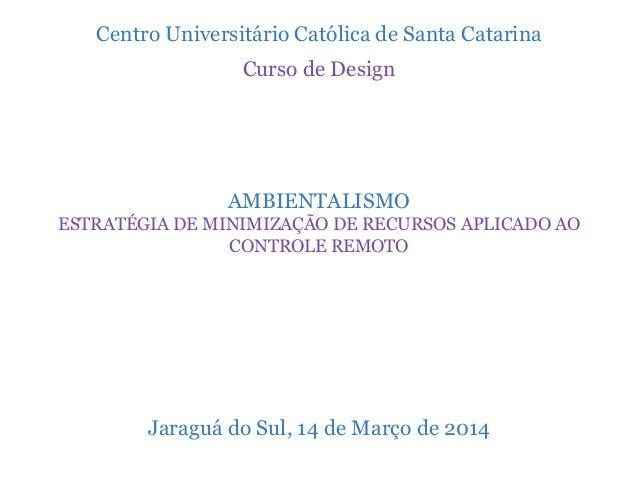 Centro Universitário Católica de Santa Catarina Curso de Design AMBIENTALISMO ESTRATÉGIA DE MINIMIZAÇÃO DE RECURSOS APLICA...