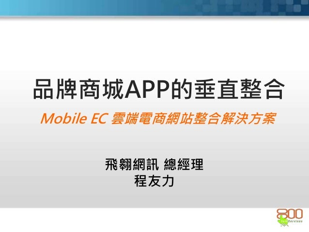 Mobile EC 雲端電商網站整合解決方案 品牌商城APP的垂直整合 飛翱網訊 總經理 程友力