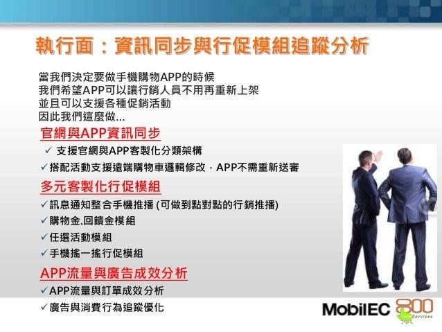 當我們決定要做手機購物APP的時候 我們希望APP可以讓行銷人員不用再重新上架 並且可以支援各種促銷活動 因此我們這麼做… 官網與APP資訊同步  支援官網與APP客製化分類架構 搭配活動支援遠端購物車邏輯修改,APP不需重新送審 多元客製...