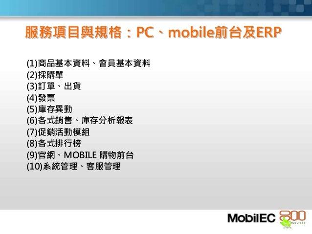 服務項目與規格:PC、mobile前台及ERP (1)商品基本資料、會員基本資料 (2)採購單 (3)訂單、出貨 (4)發票 (5)庫存異動 (6)各式銷售、庫存分析報表 (7)促銷活動模組 (8)各式排行榜 (9)官網、MOBILE 購物前台...