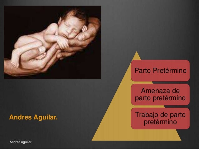 Parto Pretérmino Amenaza de parto pretérmino Trabajo de parto pretérmino Andres Aguilar. Andres Aguilar