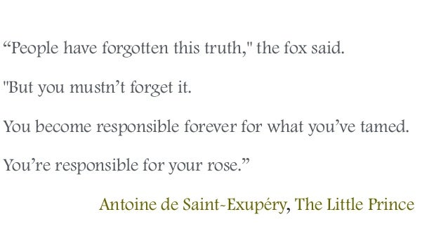 """People have forgotten this truth,"" the fox said. ""But you mustn't forget it. You become responsible forever for what you'..."
