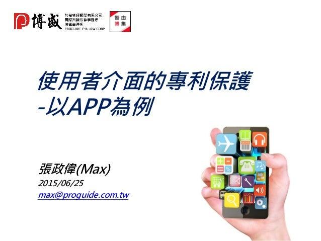 使用者介面的專利保護 -以APP為例 張政偉(Max) 2015/06/25 max@proguide.com.tw