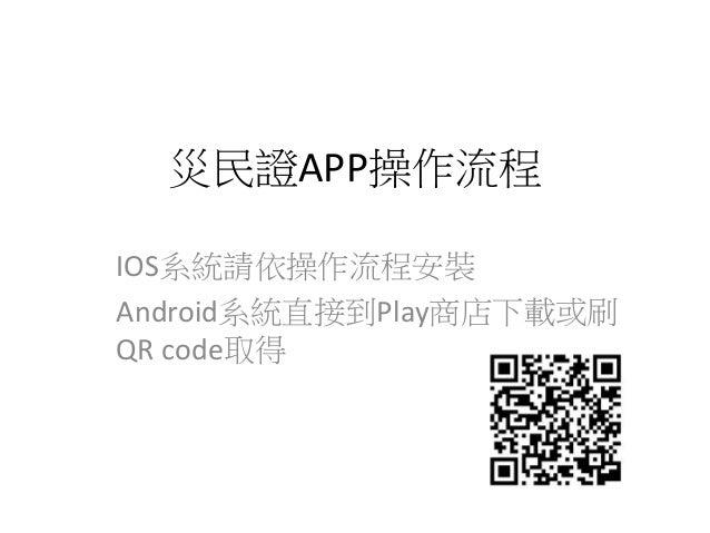 災民證APP操作流程 IOS系統請依操作流程安裝 Android系統直接到Play商店下載或刷 QR code取得