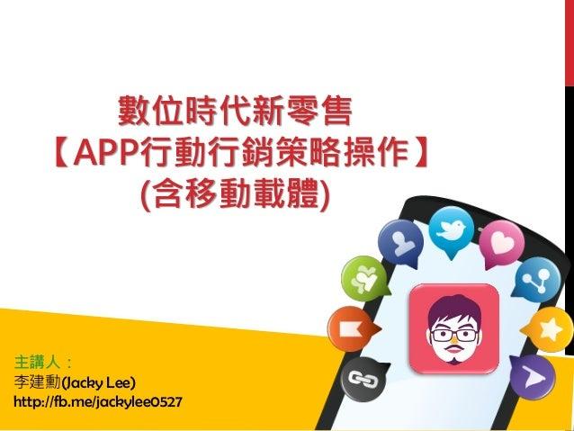 數位時代新零售 【APP行動行銷策略操作】 (含移動載體) 主講人: 李建勳(Jacky Lee) http://fb.me/jackylee0527