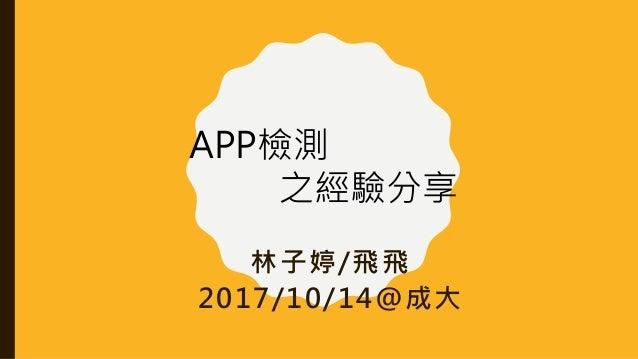 林子婷/飛飛 2017/10/14@成大 APP檢測 之經驗分享