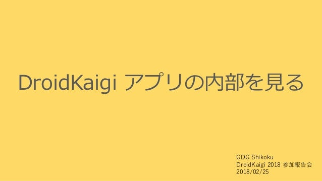DroidKaigi アプリの内部を見る GDG Shikoku DroidKaigi 2018 参加報告会 2018/02/25