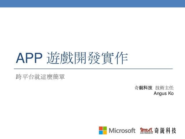 APP 遊戲開發實作 跨平台就這麼簡單 奇銳科技 技術主任 Angus Ko