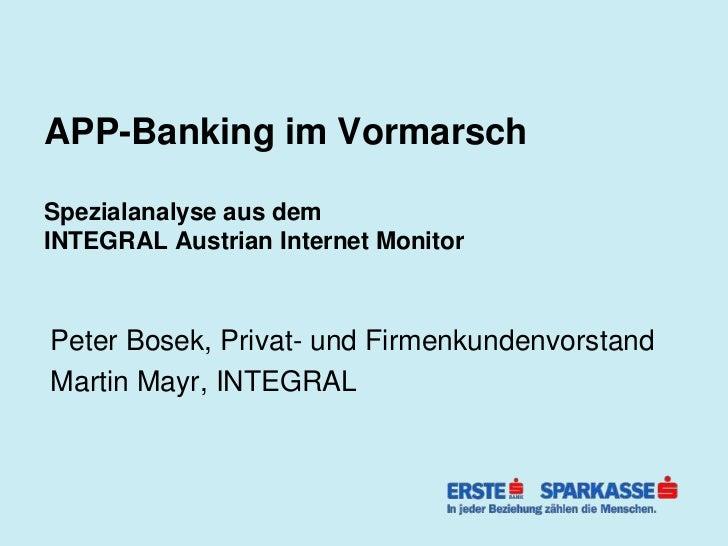 APP-Banking im VormarschSpezialanalyse aus demINTEGRAL Austrian Internet MonitorPeter Bosek, Privat- und Firmenkundenvorst...