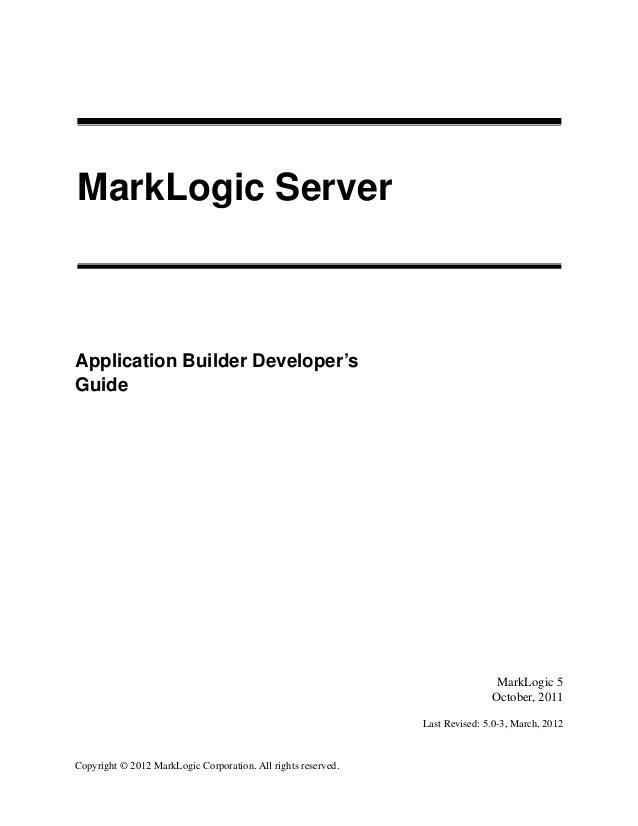 Copyright © 2012 MarkLogic Corporation. All rights reserved. MarkLogic Server Application Builder Developer's Guide 1 Mark...