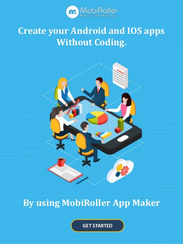 GET STARTED Create your Android and IOS apps Without Coding. By using MobiRoller App Maker