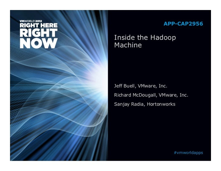 APP-CAP2956Inside the HadoopMachineJeff Buell, VMware, Inc.Richard McDougall, VMware, Inc.Sanjay Radia, Hortonworks       ...