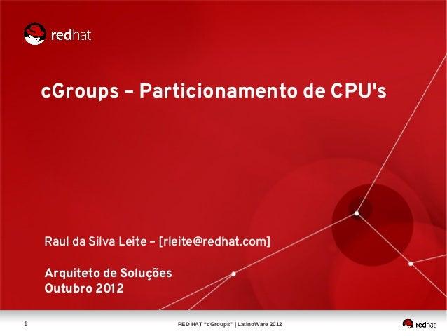 cGroups – Particionamento de CPUs    Raul da Silva Leite – [rleite@redhat.com]    Arquiteto de Soluções    Outubro 20121  ...