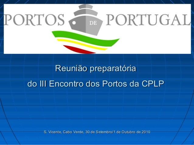 Reunião preparatóriaReunião preparatória do III Encontro dos Portos da CPLPdo III Encontro dos Portos da CPLP S. Vicente, ...