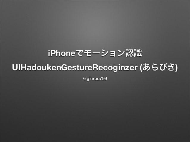 iPhoneでモーション認識 UIHadoukenGestureRecoginzer (あらびき) @ginrou799